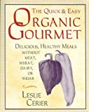 The Quick and Easy Organic Gourmet: Delicious, Healthy Meals Without Meat, Wheat, Dairy, or Sugar