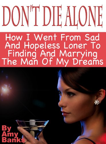 Don't Die Alone: How I Went From Sad And Hopeless Loner To Finding And Marrying The Man Of My Dreams Following These 7 Steps