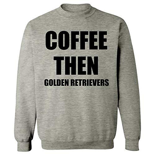 - Coffee Then Golden Retrievers - Dog Canine Puppy - Funny Animal Caffeine Gift - Sweatshirt