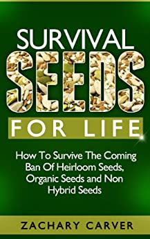 Survival Seeds For Life - How To Survive The Coming Ban Of Heirloom Seeds, Organic Seeds and Non Hybrid Seeds by [Carver, Zachary]