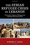 The Syrian Refugee Crisis in Lebanon: The Double Tragedy of Refugees and Impacted Host Communities (The Levant and Near East: A Multidisciplinary Book Series)