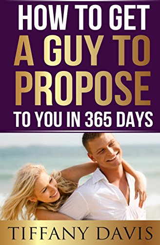 How to get a Guy to Propose to You in 365 Days: Make Him Beg To Be Your Boyfriend And Commit To You Forever: (Love, Dating, Relationships, Dating Short Reads, Wedding Ideas, Engaged, Get Married)