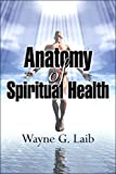 Anatomy of Spiritual Health, Wayne G. Laib, 141378142X