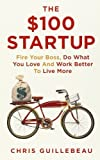 img - for By Chris Guillebeau - The $100 Startup: Fire Your Boss, Do What You Love and Work Better to Live More (4/24/12) book / textbook / text book