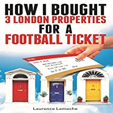 How I Bought 3 London Properties for a Football Ticket Audiobook by Laurence Lameche Narrated by Laurence Lameche