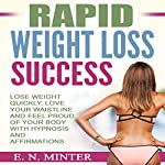 Rapid Weight Loss Success: Lose Weight Quickly, Love Your Waistline and Feel Proud of Your Body with Hypnosis and Affirmations | E. N. Minter