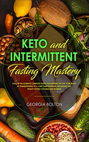 Keto and Intermittent Fasting Mastery: Follow the Ultimate Complete Guide for Burning Fat Off Your Body, by Transitioning to a Low Carbohydrate/ Ketogenic Diet Whilst Fasting for Men and Women!