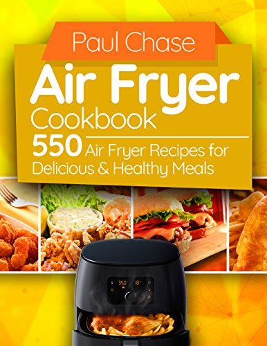 Air Fryer Cookbook: 550 Air Fryer Recipes for Delicious and Healthy Meals by Paul Chase