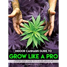Indoor Cannabis Guide to Grow Like a Pro: Step by Step Guide to 2-3 Lbs Per Light | Your Guide for Personal and Medical Marijuana Growing and Cultivation