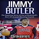 Jimmy Butler: The Inspiring Story of One of Basketball's Best All-Around Shooting Guards: Basketball Biography Books Audiobook by Clayton Geoffreys Narrated by BJ Fessant