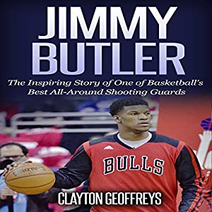 Jimmy Butler: The Inspiring Story of One of Basketball's Best All-Around Shooting Guards Audiobook