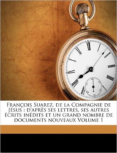Book François Suarez, de la Compagnie de Jésus: d'après ses lettres, ses autres écrits inédits et un grand nombre de documents nouveaux Volume 1 (French Edition)