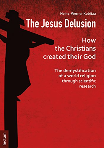 (The Jesus Delusion: How the Christians created their God: The demystification of a world religion through scientific research)
