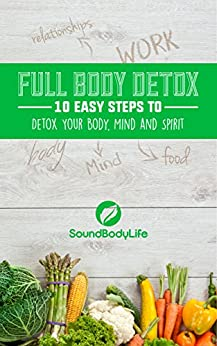 Full Body Detox: 10 Easy Steps to Detox Your Body, Mind and Spirit by [Trainor, Adam]