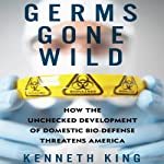 Germs Gone Wild: How the Unchecked Development of Domestic Biodefense Threatens America   Kenneth King