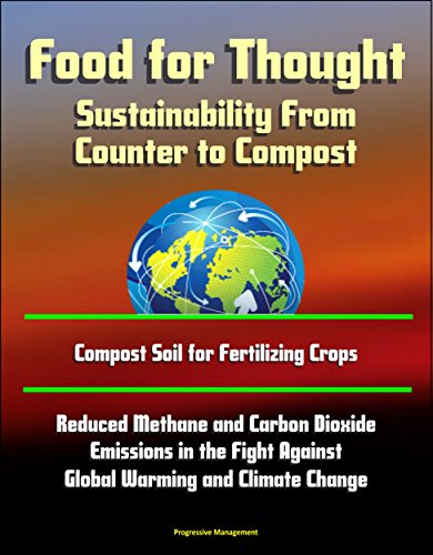 Food for Thought: Sustainability From Counter to Compost - Compost Soil for Fertilizing Crops, Reduced Methane and Carbon Dioxide Emissions in the Fight Against Global Warming and Climate Change (Select Committee On Energy Independence And Global Warming)