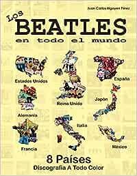 Los Beatles En Todo El Mundo: 8 Países - Reino Unido, Estados Unidos, Alemania: España, Italia, Francia, Japón y México: Amazon.es: Pérez, Juan Carlos Irigoyen: Libros
