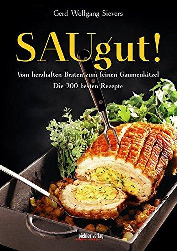SAUgut!: Vom herzhaften Braten zum feinen Gaumenkitzel. Die 200 besten Rezepte