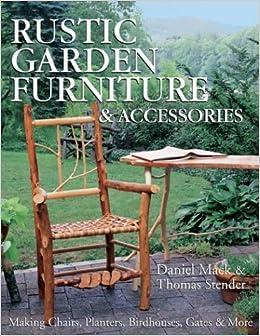 Rustic Garden Furniture U0026 Accessories: Making Chairs, Planters, Birdhouses,  Gates U0026 More: Dan Mack, Thomas Stender: 9781579903558: Amazon.com: Books