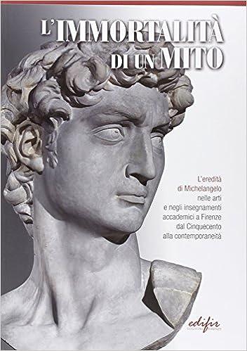 limmortalit di un mito leredit di michelangelo nelle arti negli insegnamenti accademici a firenze dal cinquecento alla contemporaneit