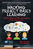 Hacking Project Based Learning: 10 Easy Steps to PBL and Inquiry in the Classroom (Hack Learning Series) (Volume 9)