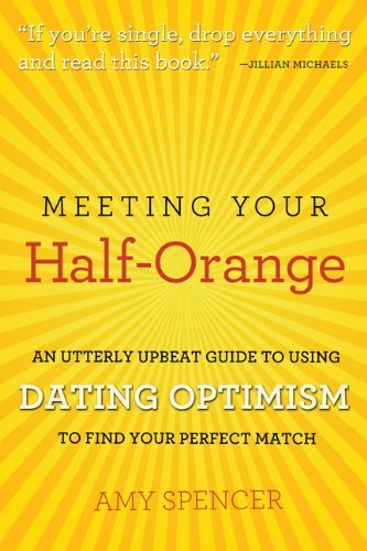 Meeting Your Half-Orange: An Utterly Upbeat Guide to Using Dating Optimism to Find Your Perfect - Your Perfect Find