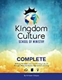 Kingdom Culture School of Ministry Complete: Shifting Mindsets and Transforming Culture Through Biblically Based, Experiential Learning