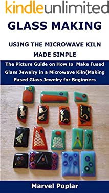 GLASS MAKING USING THE MICROWAVE KILN MADE SIMPLE: The Picture Guide on How to  Make Fused Glass Jewelry in a Microwave Kiln(Making Fused Glass Jewelry for Beginners