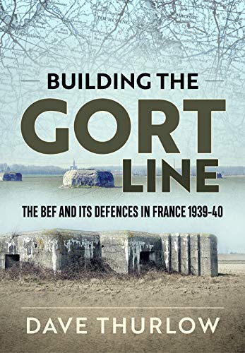 Building the Gort Line: The BEF and its Defences in France 1939-40 ()
