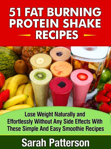 51 Fat Burning Protein Shake Recipes: Lose Weight Naturally and Effortlessly Without Any Side Effects With These Simple And Easy-to-Make Smoothies Sarah Patterson (Healthy Cookbooks Book 8)