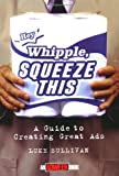 """""""Hey, Whipple, Squeeze This"""": A Guide to Creating Great Ads (Adweek Magazine Series)"""
