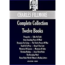 Charles Fillmore Complete Collection: Twelve Books (Alpha Centauri Religion Book 7701)