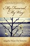 My Funeral, My Way: A Journal for Those Who Would Like to Assist in Planning Their Own Funeral by Angela Hope De Simone (2014-05-14)
