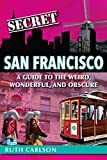 Search : Secret San Francisco: A Guide to the Weird, Wonderful, and Obscure
