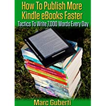 How To Publish More Kindle eBooks Faster: How To Write 7,000 Or More Words Every Day
