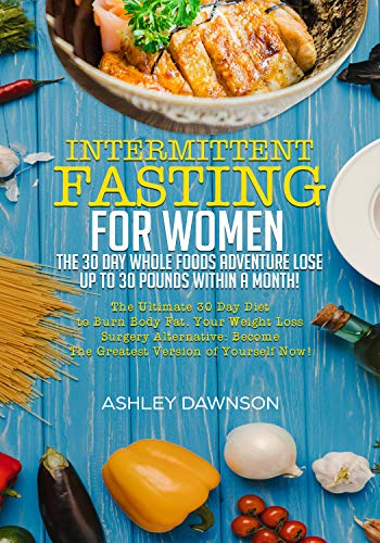 Intermittent Fasting For Women: The 30 Day Whole Foods Adventure Lose Up to 30 Pounds Within A Month!: The Ultimate 30 Day Diet to Burn Body Fat. Your Weight Loss Surgery Alternative! by Ashley Dawnson