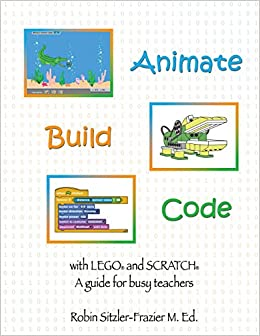 Animate-Build-Code with LEGO® and SCRATCH©: A Guide for Busy Teachers