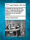 A treatise on the law of nisi prius : combining theory with practice, and including the pleadings in the several Actions, Anthony Hammond, 1240014694