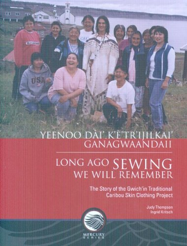 Long-Ago Sewing We Will Remember: The Story of the Gwich?n Traditional Caribou Skin Clothing Project (Mercury ()