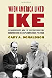 img - for When America Liked Ike: How Moderates Won the 1952 Presidential Election and Reshaped American Politics book / textbook / text book
