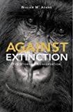 Against Extinction: The Story of Conservation: The Past and Future of Conservation