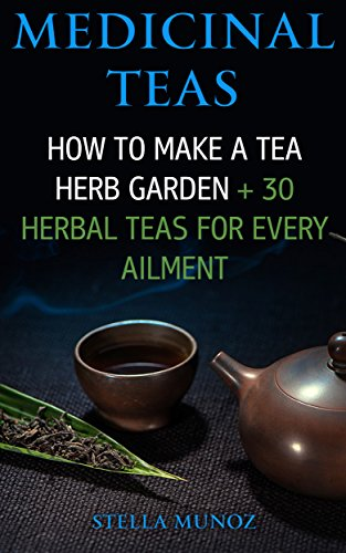 Medicinal Teas: How To Make A Tea Herb Garden + 30 Herbal Teas For Every Ailment by [Munoz, Stella]