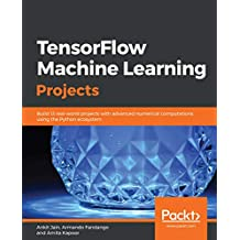 TensorFlow Machine Learning Projects: Build 13 real-world projects with advanced numerical computations using the Python ecosystem