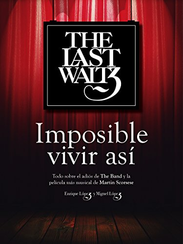 Descargar Libro The Last Waltz: Imposible Vivir Así: Todo Sobre El Adiós De The Band Y La Película Más Musical De Martin Scorsese Enrique Lopez