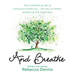 And Breathe: The Complete Guide to Deep Breathing and the Secret to Health, Wellbeing and Happiness | Rebecca Dennis