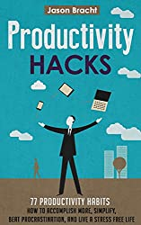 Productivity Hacks: 77 Productivity Habits - How to Accomplish More, Simplify, Beat Procrastination, and Live a Stress Free Life (77 Productivity Tips ... Management Skills for a Better Life Book 1)