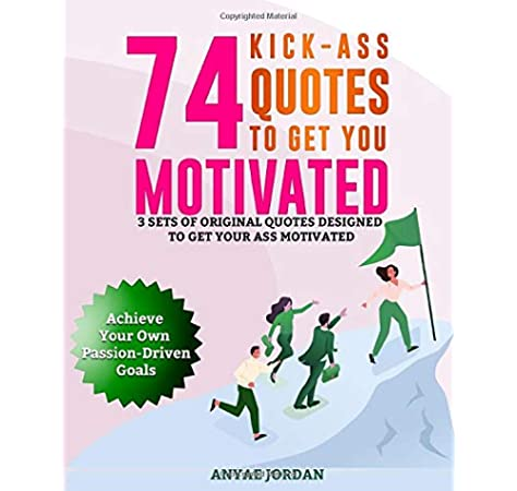 74 Kick Ass Quotes To Get You Motivated 3 Sets Of Original Quotes Designed To Get Your Ass Motivated To Achieve Your Own Passion Driven Goals Jordan Anyae 9798653820182 Amazon Com Books