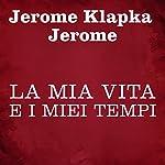 La mia vita e i miei tempi | Jerome Klapka Jerome