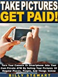 Take Pictures Get Paid!: Turn Your Camera Or Smartphone Into Your Own Private ATM By Selling Your Pictures Of Regular Places, People, And Things Online