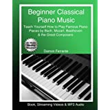 Beginner Classical Piano Music: Teach Yourself How to Play Famous Piano Pieces by Bach, Mozart, Beethoven & the Great Compose
